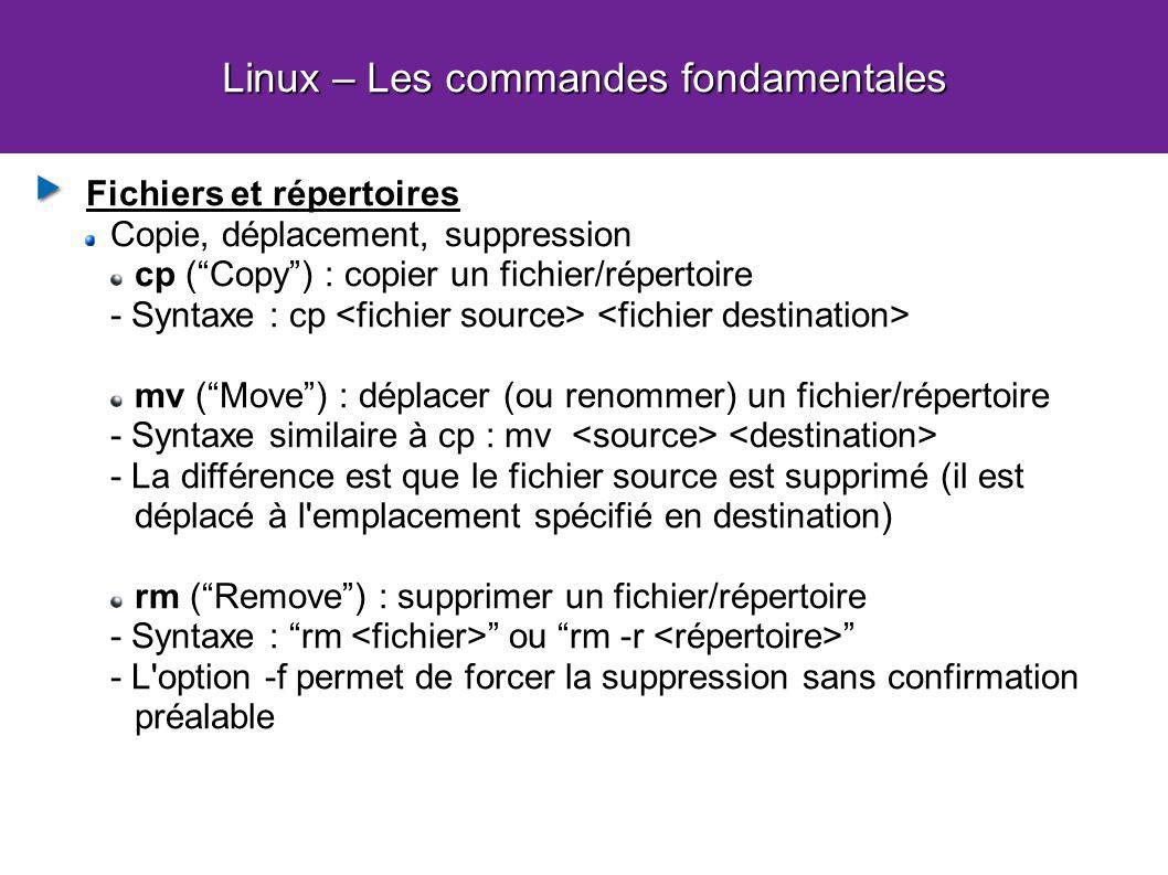 Linux – Les commandes fondamentales Fichiers et répertoires Copie, déplacement, suppression cp (Copy) : copier un fichier/répertoire - Syntaxe : cp mv (Move) : déplacer (ou renommer) un fichier/répertoire - Syntaxe similaire à cp : mv - La différence est que le fichier source est supprimé (il est déplacé à l emplacement spécifié en destination) rm (Remove) : supprimer un fichier/répertoire - Syntaxe : rm ou rm -r - L option -f permet de forcer la suppression sans confirmation préalable