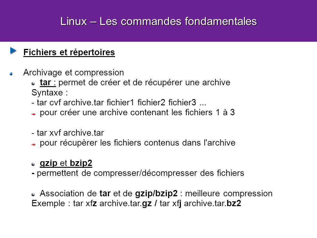 Linux – Les commandes fondamentales Fichiers et répertoires Archivage et compression tar : permet de créer et de récupérer une archive Syntaxe : - tar cvf archive.tar fichier1 fichier2 fichier3...