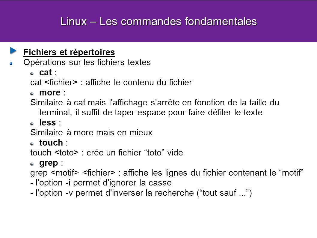 Linux – Les commandes fondamentales Fichiers et répertoires Opérations sur les fichiers textes cat : cat : affiche le contenu du fichier more : Similaire à cat mais l affichage s arrête en fonction de la taille du terminal, il suffit de taper espace pour faire défiler le texte less : Similaire à more mais en mieux touch : touch : crée un fichier toto vide grep : grep : affiche les lignes du fichier contenant le motif - l option -i permet d ignorer la casse - l option -v permet d inverser la recherche (tout sauf...)