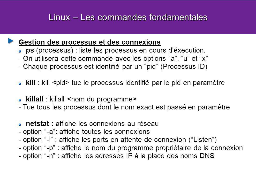 Linux – Les commandes fondamentales Gestion des processus et des connexions ps (processus) : liste les processus en cours d'éxecution. - On utilisera