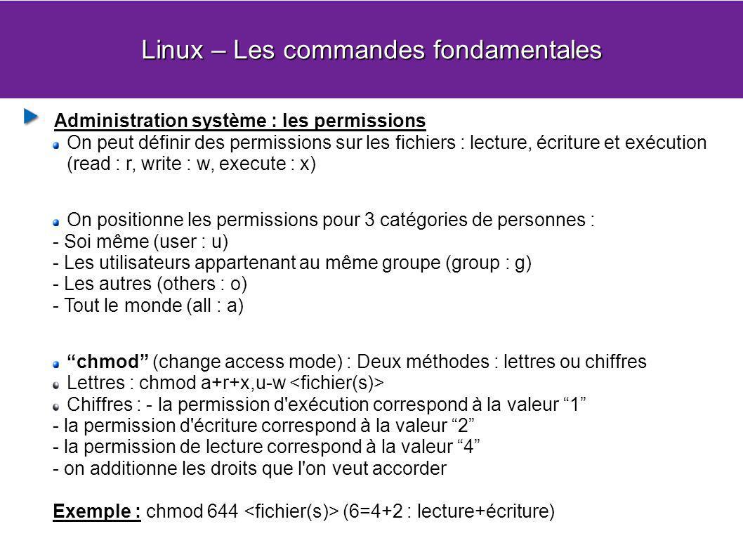 Linux – Les commandes fondamentales Administration système : les permissions On peut définir des permissions sur les fichiers : lecture, écriture et exécution (read : r, write : w, execute : x) On positionne les permissions pour 3 catégories de personnes : - Soi même (user : u) - Les utilisateurs appartenant au même groupe (group : g) - Les autres (others : o) - Tout le monde (all : a) chmod (change access mode) : Deux méthodes : lettres ou chiffres Lettres : chmod a+r+x,u-w Chiffres : - la permission d exécution correspond à la valeur 1 - la permission d écriture correspond à la valeur 2 - la permission de lecture correspond à la valeur 4 - on additionne les droits que l on veut accorder Exemple : chmod 644 (6=4+2 : lecture+écriture)