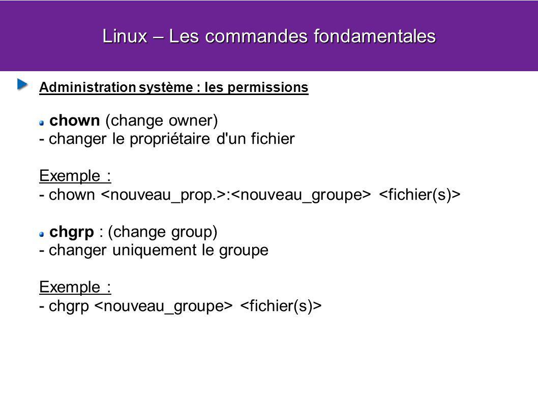 Linux – Les commandes fondamentales Administration système : les permissions chown (change owner) - changer le propriétaire d un fichier Exemple : - chown : chgrp : (change group) - changer uniquement le groupe Exemple : - chgrp