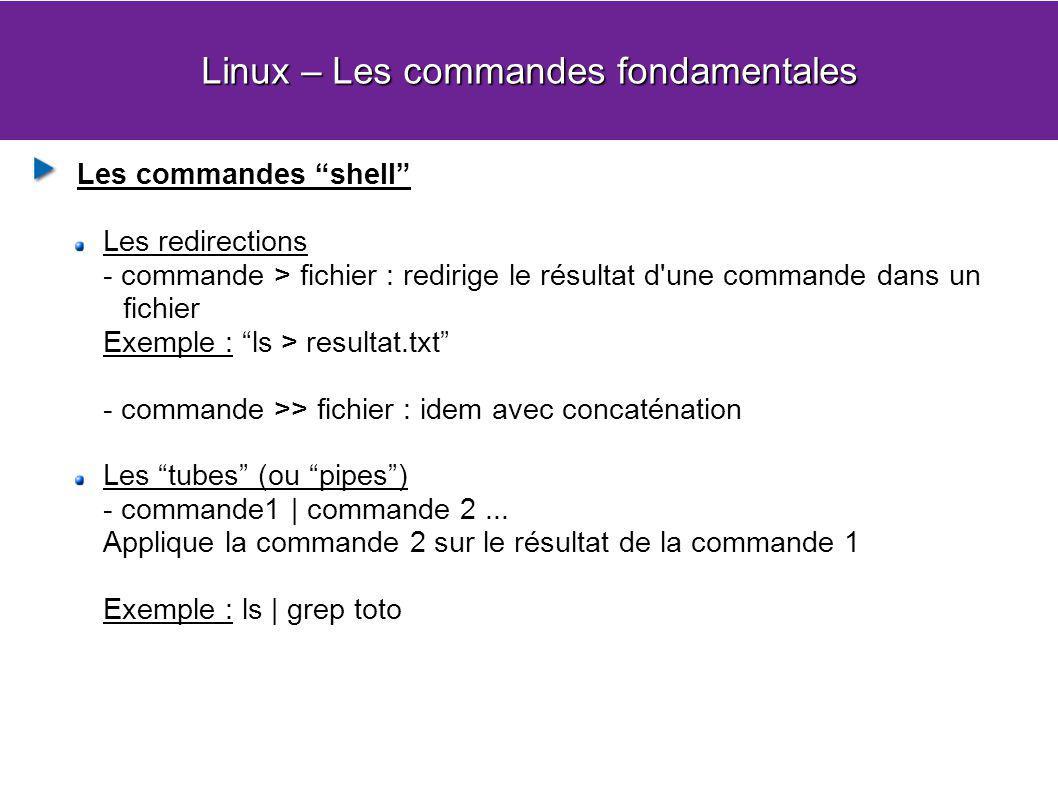 Linux – Les commandes fondamentales Les commandes shell Les redirections - commande > fichier : redirige le résultat d une commande dans un fichier Exemple : ls > resultat.txt - commande >> fichier : idem avec concaténation Les tubes (ou pipes) - commande1   commande 2...