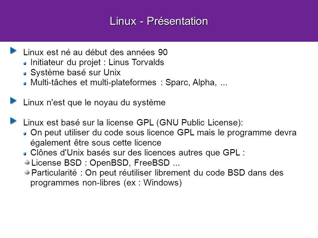 Linux - Présentation Linux est né au début des années 90 Initiateur du projet : Linus Torvalds Système basé sur Unix Multi-tâches et multi-plateformes : Sparc, Alpha,...