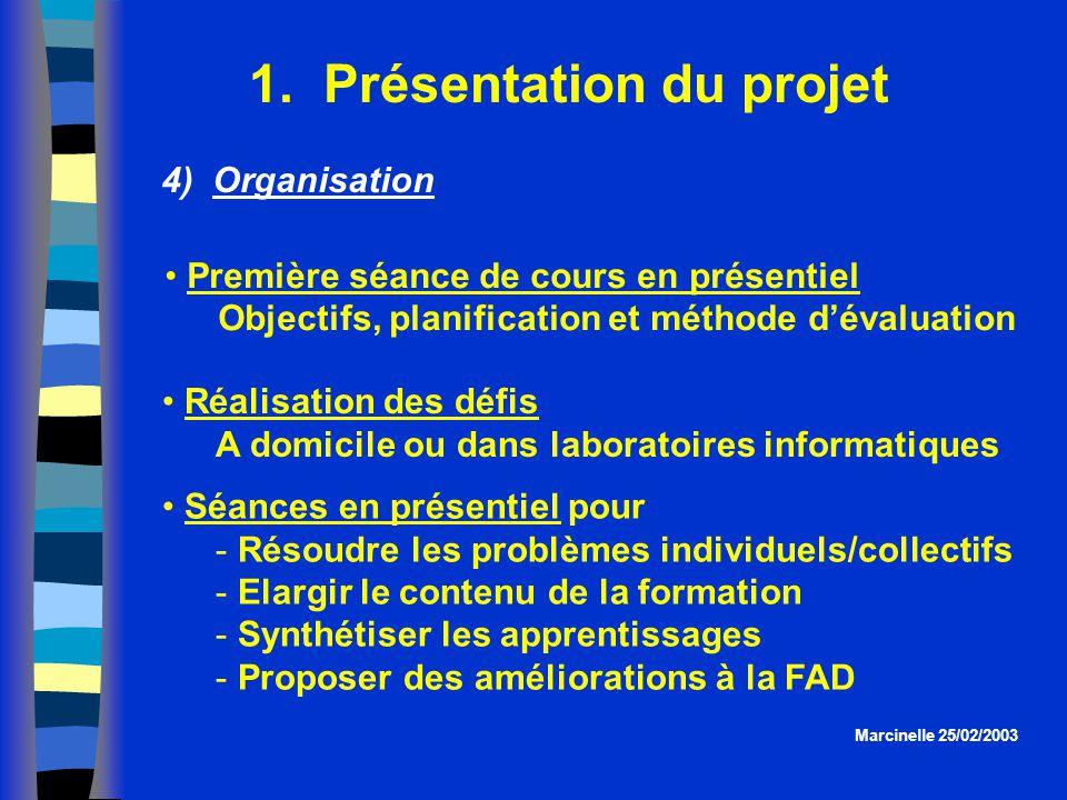 1. Présentation du projet Marcinelle 25/02/2003 4) Organisation Séances en présentiel pour  Résoudre les problèmes individuels/collectifs  Elargir l