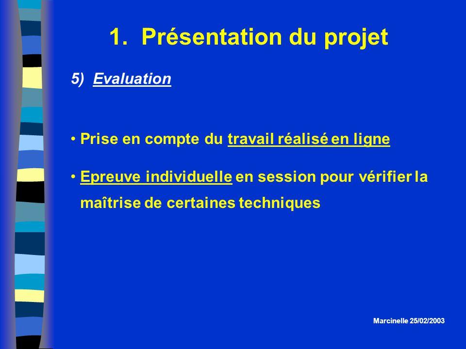 1. Présentation du projet Marcinelle 25/02/2003 5) Evaluation Prise en compte du travail réalisé en ligne Epreuve individuelle en session pour vérifie