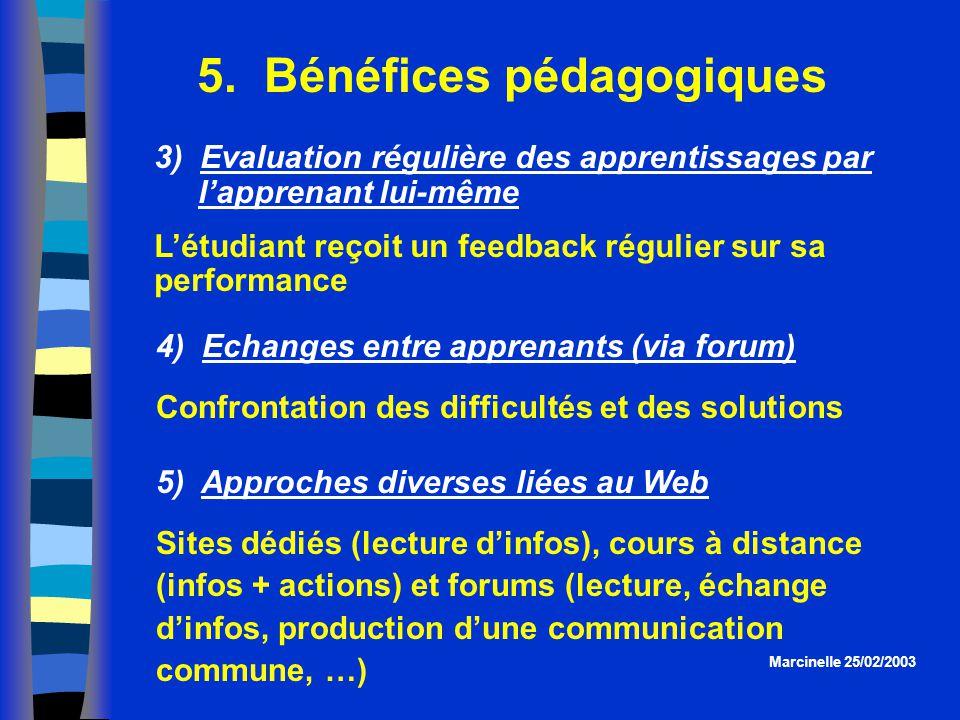 5. Bénéfices pédagogiques Marcinelle 25/02/2003 3) Evaluation régulière des apprentissages par lapprenant lui-même Létudiant reçoit un feedback réguli