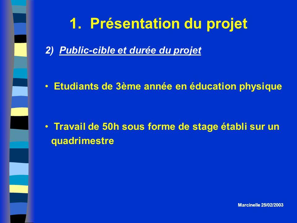 1. Présentation du projet Marcinelle 25/02/2003 2) Public-cible et durée du projet Etudiants de 3ème année en éducation physique Travail de 50h sous f
