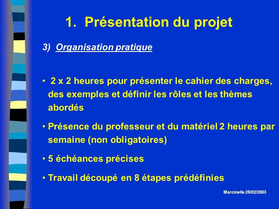 1. Présentation du projet Marcinelle 25/02/2003 3) Organisation pratique 2 x 2 heures pour présenter le cahier des charges, des exemples et définir le