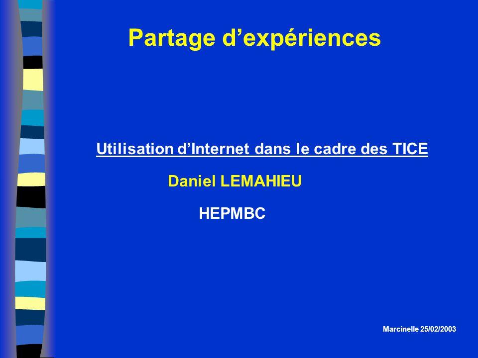 Partage dexpériences Marcinelle 25/02/2003 Utilisation dInternet dans le cadre des TICE Daniel LEMAHIEU HEPMBC