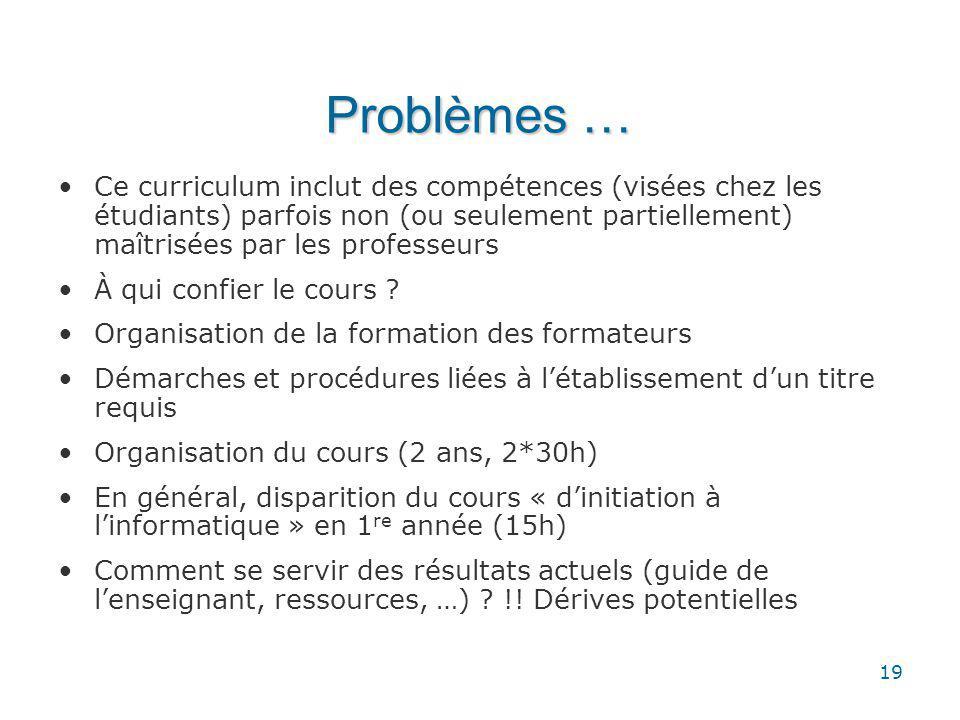 19 Problèmes … Ce curriculum inclut des compétences (visées chez les étudiants) parfois non (ou seulement partiellement) maîtrisées par les professeurs À qui confier le cours .