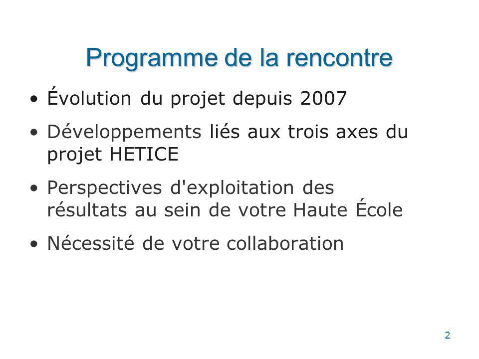 2 Programme de la rencontre Évolution du projet depuis 2007 Développements liés aux trois axes du projet HETICE Perspectives d exploitation des résultats au sein de votre Haute École Nécessité de votre collaboration