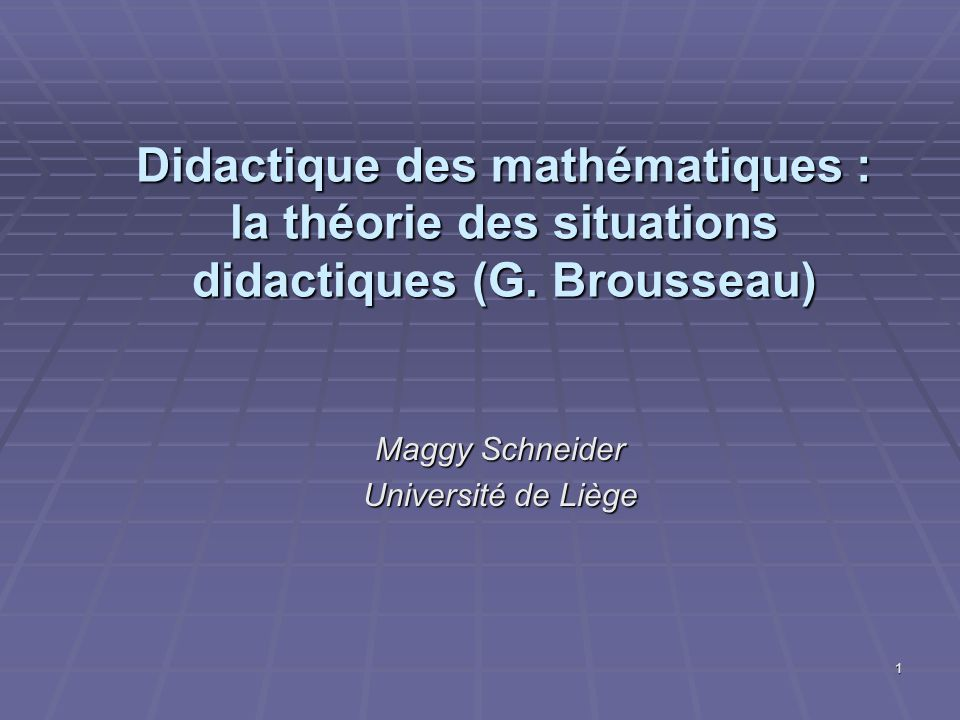 1 Didactique des mathématiques : la théorie des situations didactiques (G. Brousseau) Maggy Schneider Université de Liège
