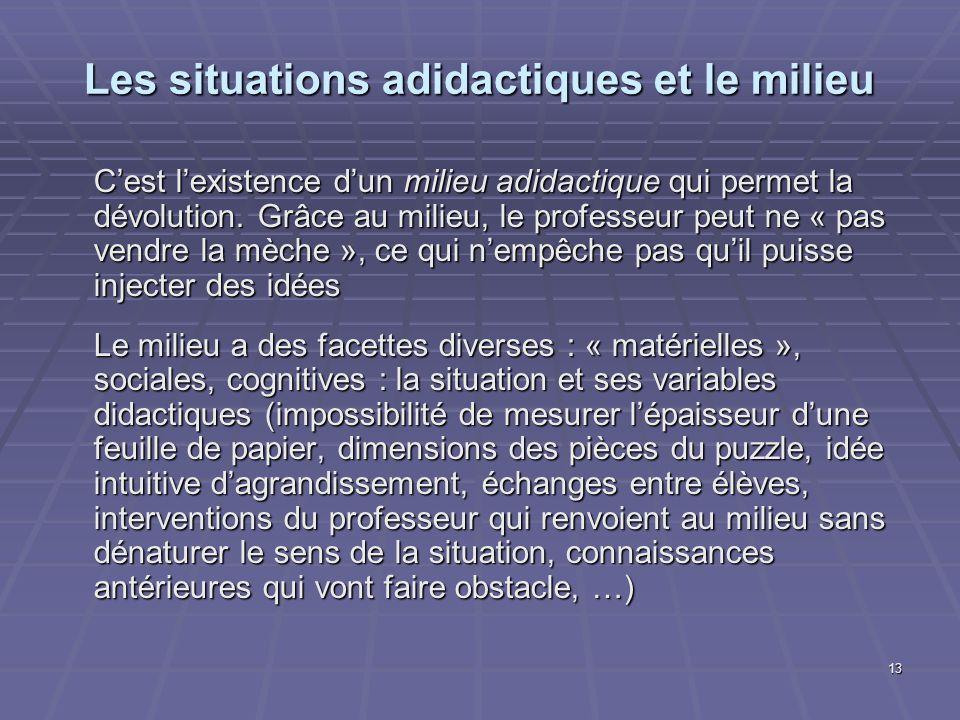 13 Les situations adidactiques et le milieu Cest lexistence dun milieu adidactique qui permet la dévolution. Grâce au milieu, le professeur peut ne «