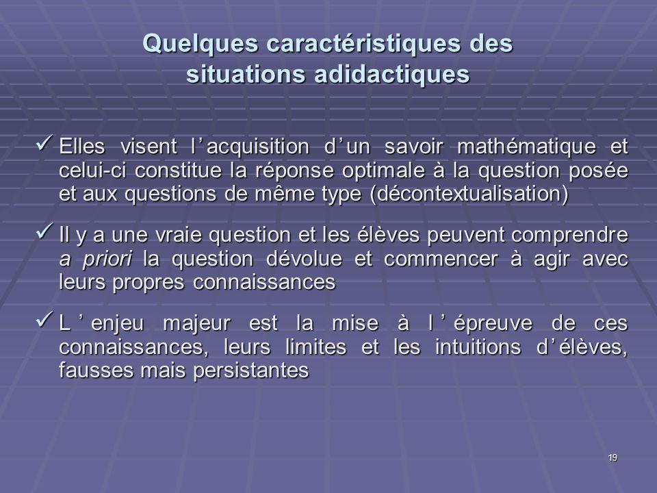 19 Quelques caractéristiques des situations adidactiques Elles visent lacquisition dun savoir mathématique et celui-ci constitue la réponse optimale à