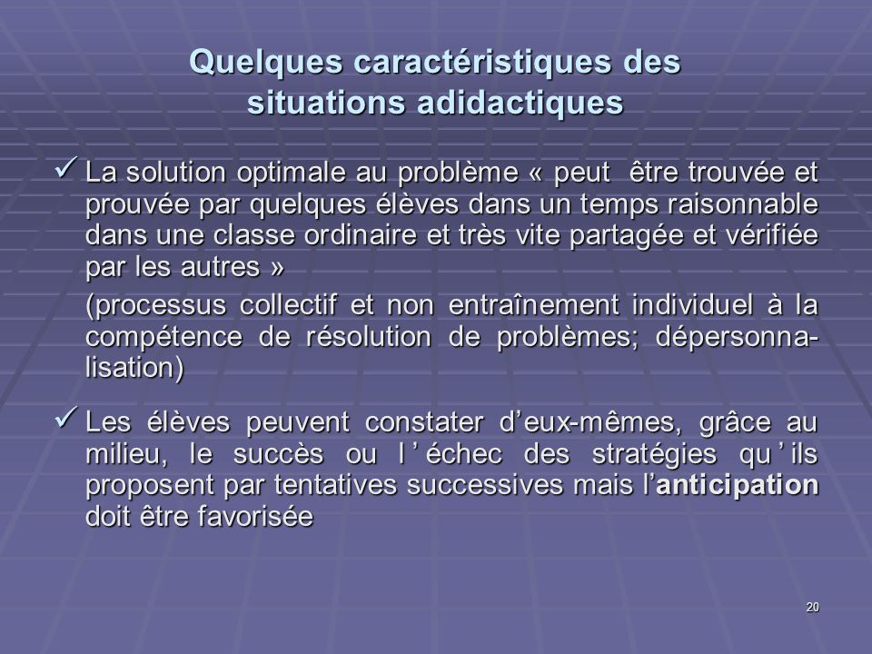 20 Quelques caractéristiques des situations adidactiques La solution optimale au problème « peut être trouvée et prouvée par quelques élèves dans un t