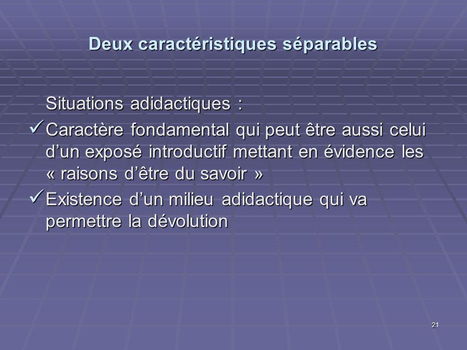 21 Deux caractéristiques séparables Situations adidactiques : Caractère fondamental qui peut être aussi celui dun exposé introductif mettant en éviden