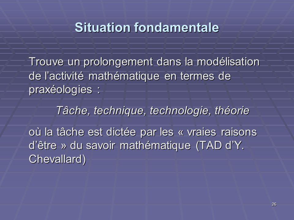 26 Situation fondamentale Trouve un prolongement dans la modélisation de lactivité mathématique en termes de praxéologies : Tâche, technique, technolo
