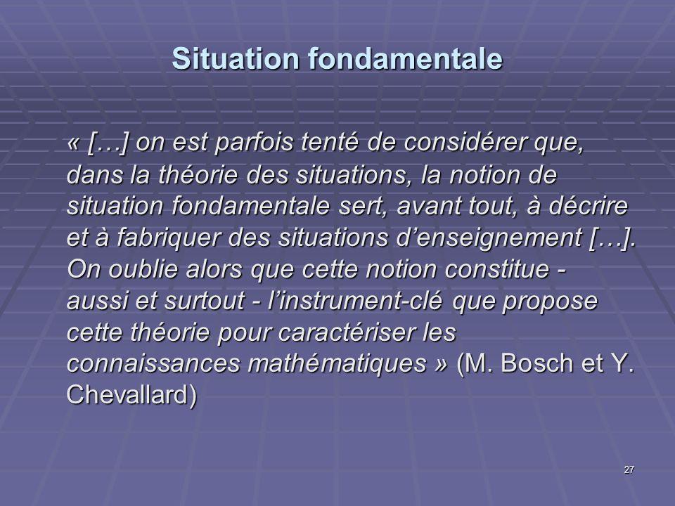 27 Situation fondamentale « […] on est parfois tenté de considérer que, dans la théorie des situations, la notion de situation fondamentale sert, avan