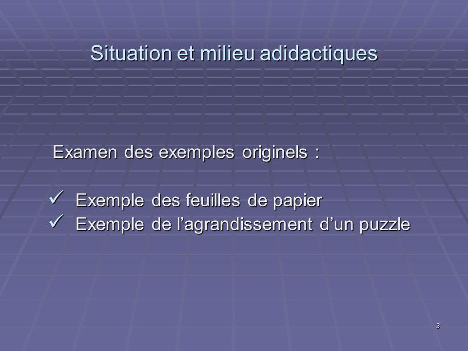 3 Situation et milieu adidactiques Examen des exemples originels : Exemple des feuilles de papier Exemple des feuilles de papier Exemple de lagrandiss