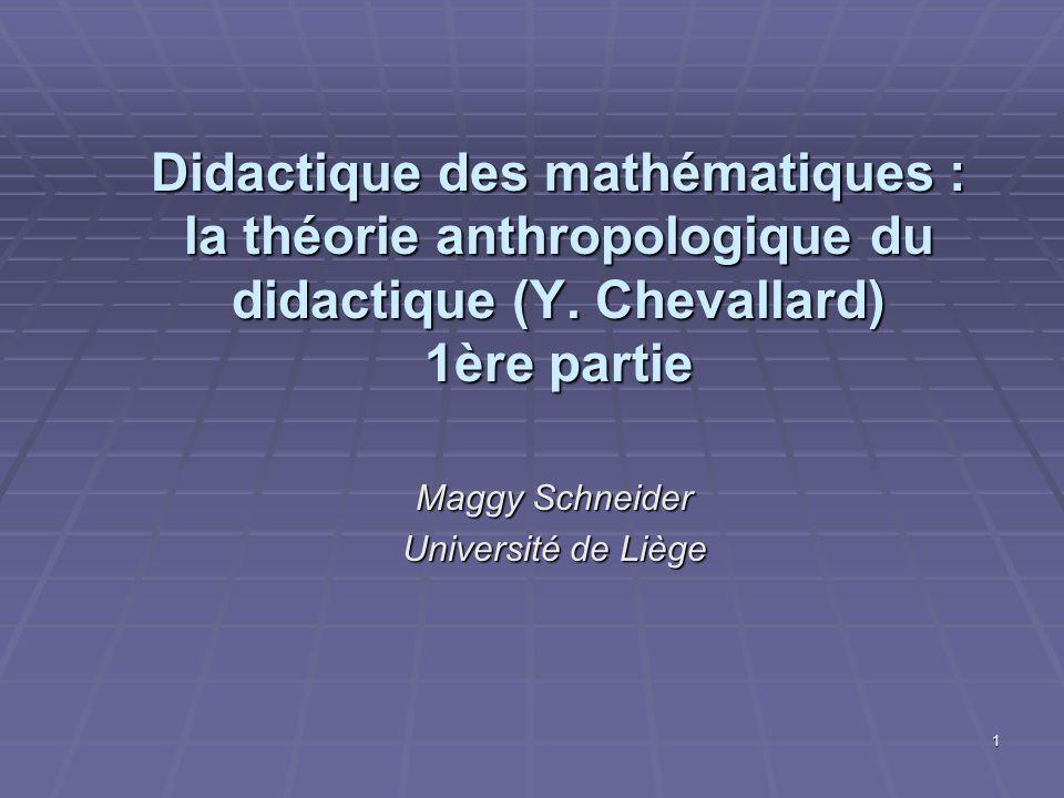 1 Didactique des mathématiques : la théorie anthropologique du didactique (Y. Chevallard) 1ère partie Maggy Schneider Université de Liège