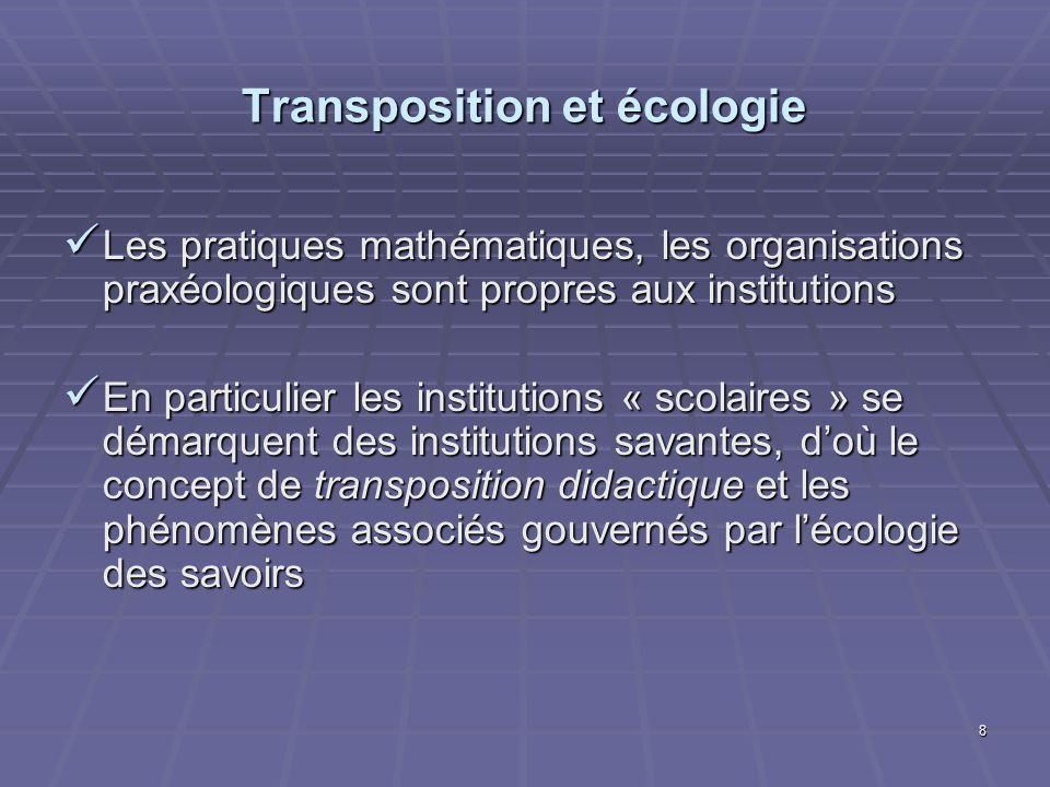 8 Transposition et écologie Les pratiques mathématiques, les organisations praxéologiques sont propres aux institutions Les pratiques mathématiques, l