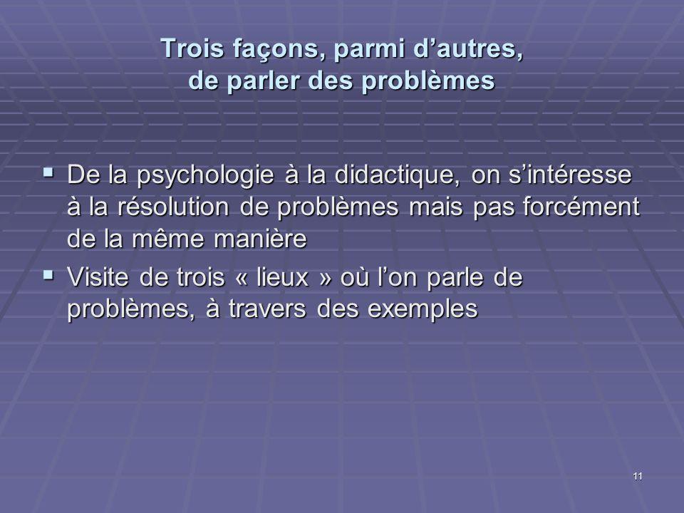 11 Trois façons, parmi dautres, de parler des problèmes De la psychologie à la didactique, on sintéresse à la résolution de problèmes mais pas forcéme