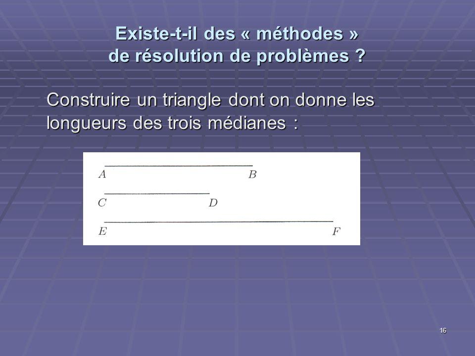 16 Existe-t-il des « méthodes » de résolution de problèmes ? Construire un triangle dont on donne les longueurs des trois médianes :