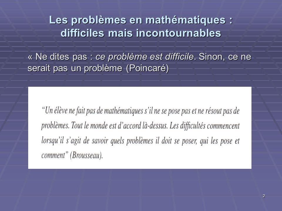 2 Les problèmes en mathématiques : difficiles mais incontournables « Ne dites pas : ce problème est difficile. Sinon, ce ne serait pas un problème (Po