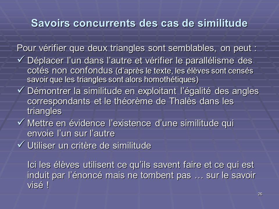 26 Savoirs concurrents des cas de similitude Pour vérifier que deux triangles sont semblables, on peut : Déplacer lun dans lautre et vérifier le paral