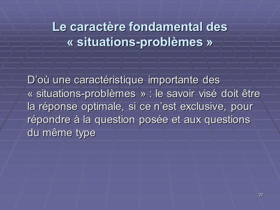 27 Le caractère fondamental des « situations-problèmes » Doù une caractéristique importante des « situations-problèmes » : le savoir visé doit être la
