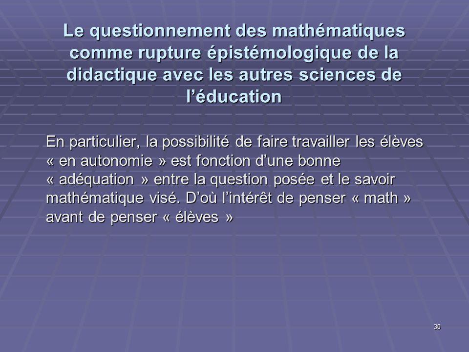 30 Le questionnement des mathématiques comme rupture épistémologique de la didactique avec les autres sciences de léducation En particulier, la possib