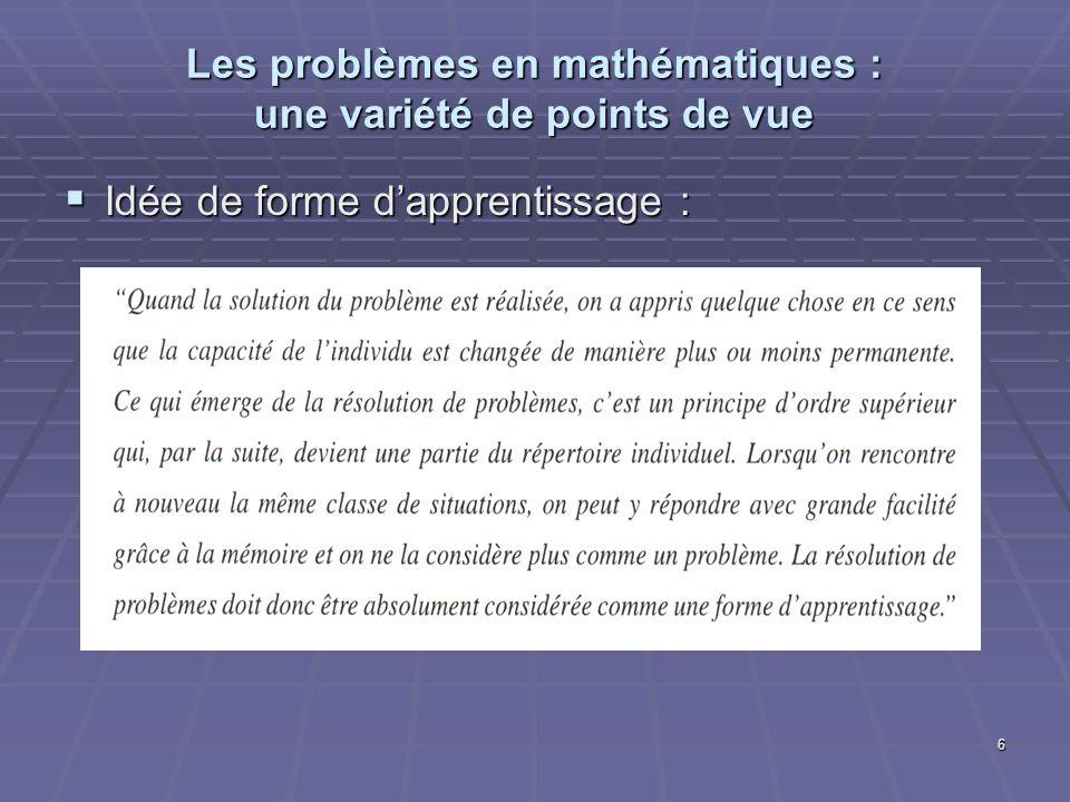 6 Les problèmes en mathématiques : une variété de points de vue Idée de forme dapprentissage : Idée de forme dapprentissage :
