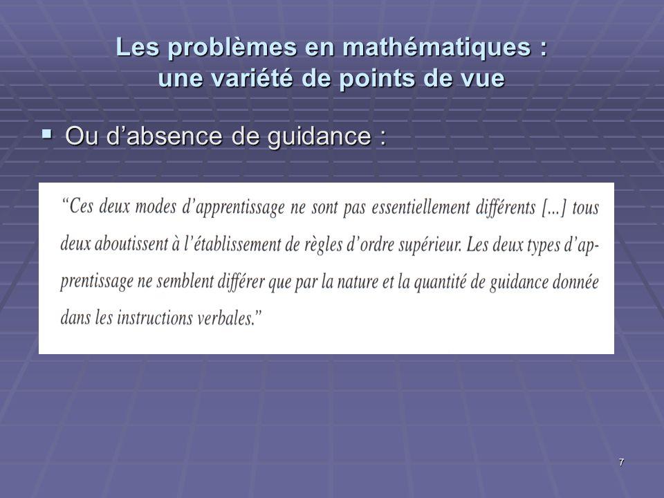 7 Les problèmes en mathématiques : une variété de points de vue Ou dabsence de guidance : Ou dabsence de guidance :