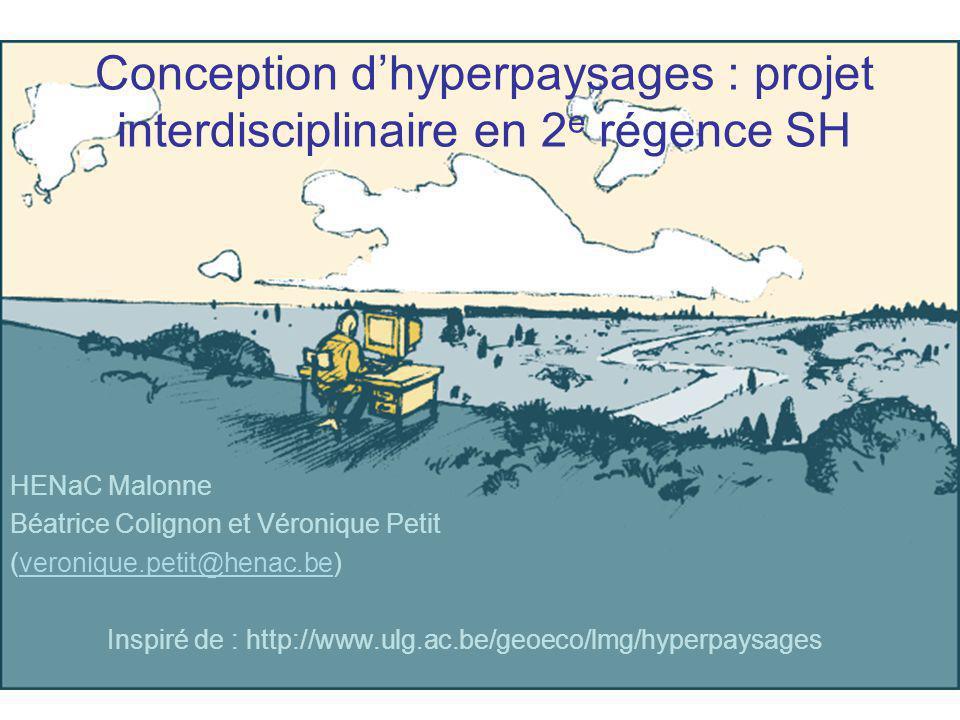 Conception dhyperpaysages : projet interdisciplinaire en 2 e régence SH HENaC Malonne Béatrice Colignon et Véronique Petit (veronique.petit@henac.be)veronique.petit@henac.be Inspiré de : http://www.ulg.ac.be/geoeco/lmg/hyperpaysages