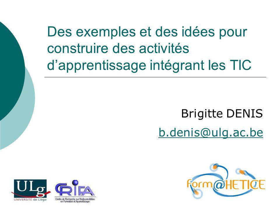 Des exemples et des idées pour construire des activités dapprentissage intégrant les TIC Brigitte DENIS b.denis@ulg.ac.be