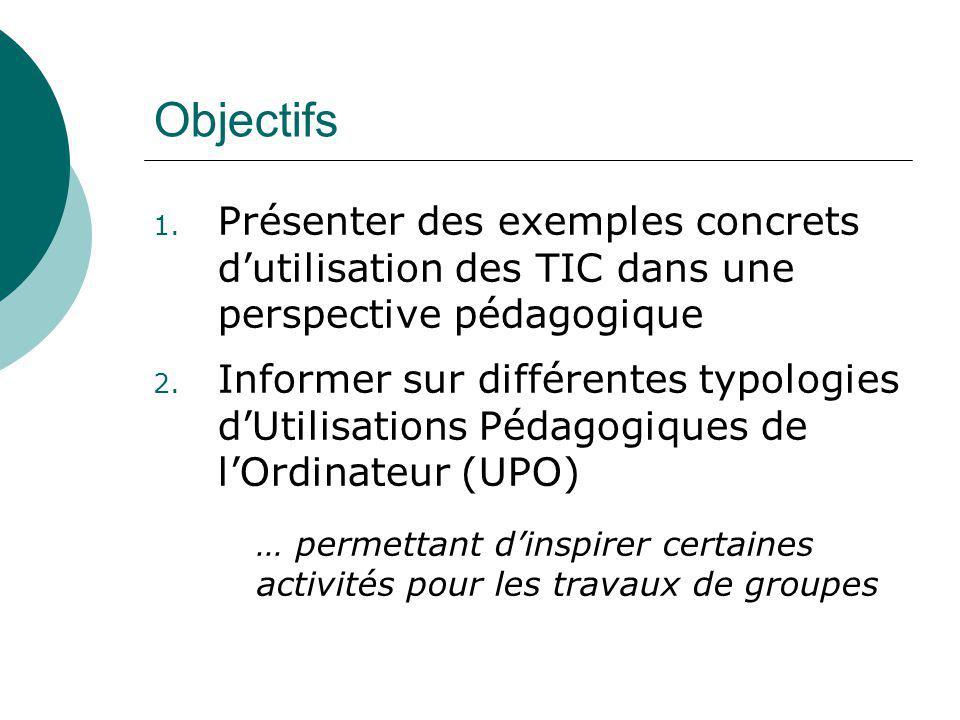 Objectifs 1. Présenter des exemples concrets dutilisation des TIC dans une perspective pédagogique 2. Informer sur différentes typologies dUtilisation