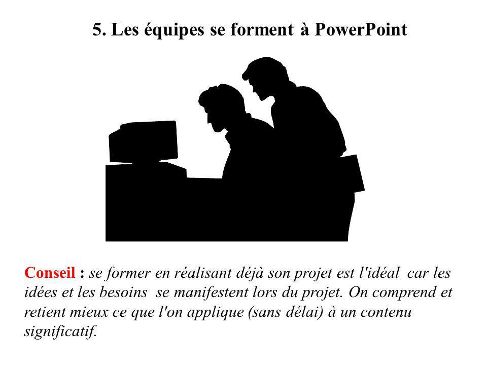 5. Les équipes se forment à PowerPoint Conseil : se former en réalisant déjà son projet est l'idéal car les idées et les besoins se manifestent lors d