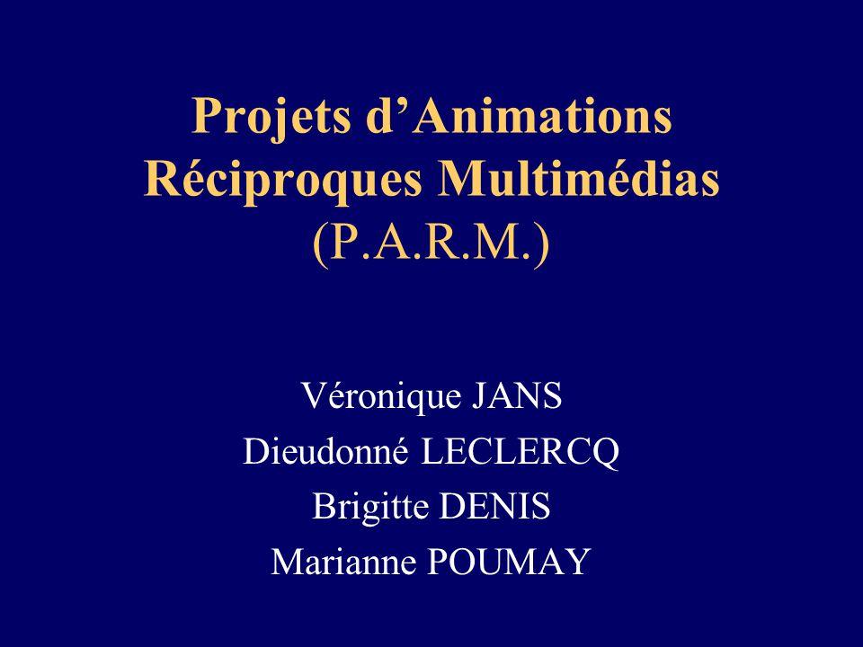 Projets dAnimations Réciproques Multimédias (P.A.R.M.) Véronique JANS Dieudonné LECLERCQ Brigitte DENIS Marianne POUMAY