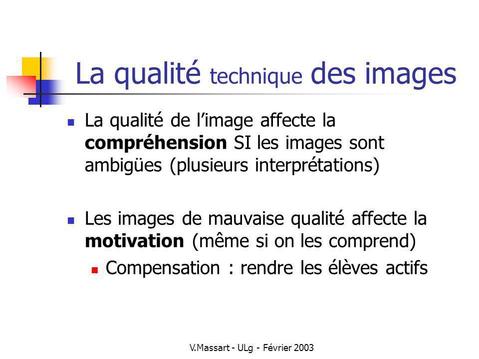V.Massart - ULg - Février 2003 Les couleurs des images La couleur en soi ne favorise pas les apprentissages Sauf SI la couleur est une composante nécessaire de ce qui doit être appris (reconnaître les cellules par leur couleur) Les couleurs améliorent la motivation