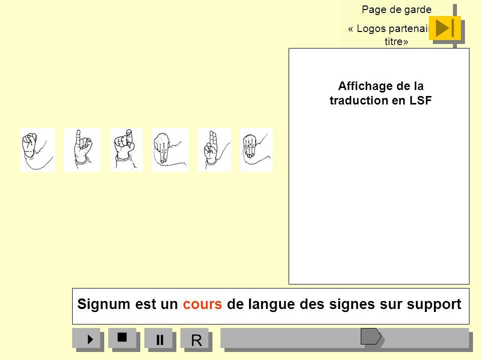 Page de garde « Logos partenaires, titre» Page de garde « Logos partenaires, titre» Affichage de la traduction en LSF R Signum est un cours de langue