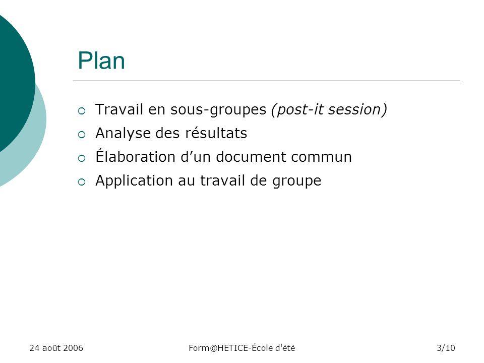 24 août 2006Form@HETICE-École d été3/10 Plan Travail en sous-groupes (post-it session) Analyse des résultats Élaboration dun document commun Application au travail de groupe
