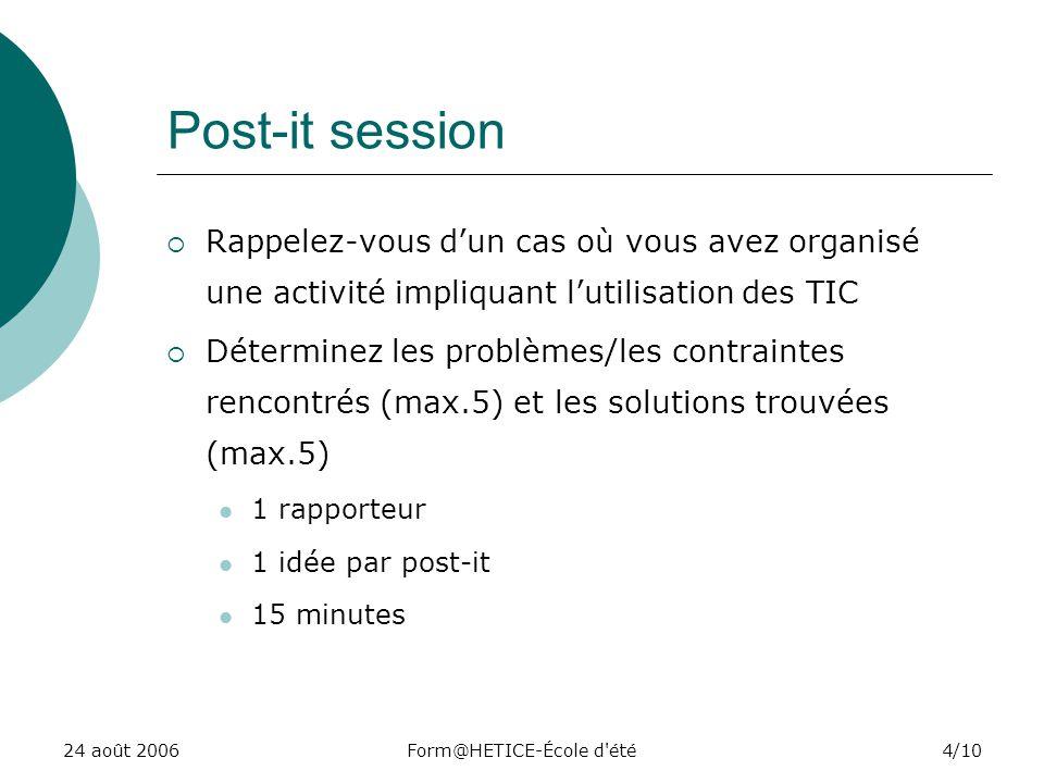 24 août 2006Form@HETICE-École d été4/10 Post-it session Rappelez-vous dun cas où vous avez organisé une activité impliquant lutilisation des TIC Déterminez les problèmes/les contraintes rencontrés (max.5) et les solutions trouvées (max.5) 1 rapporteur 1 idée par post-it 15 minutes
