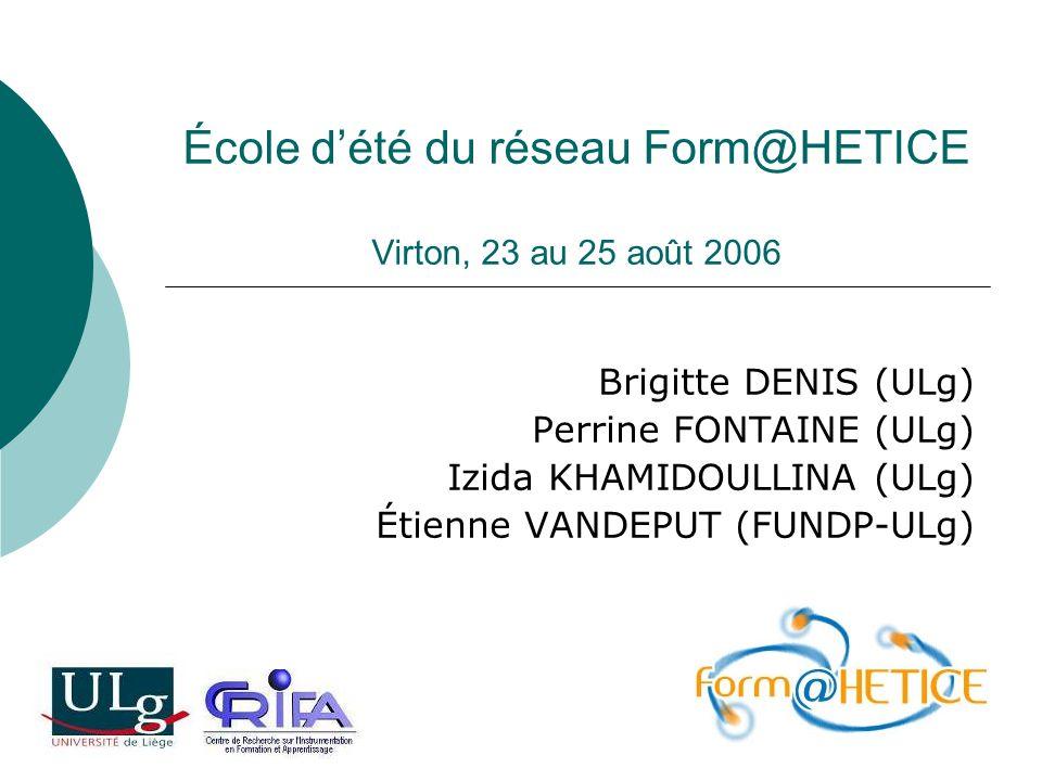 École dété du réseau Form@HETICE Virton, 23 au 25 août 2006 Brigitte DENIS (ULg) Perrine FONTAINE (ULg) Izida KHAMIDOULLINA (ULg) Étienne VANDEPUT (FU