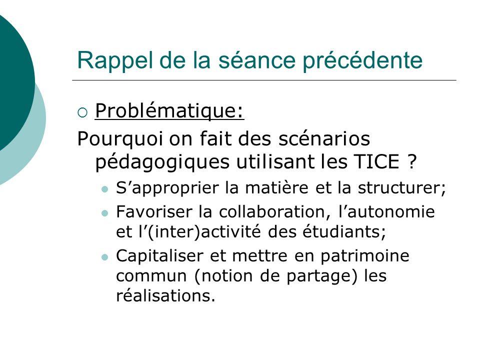 Rappel de la séance précédente Problématique: Pourquoi on fait des scénarios pédagogiques utilisant les TICE .