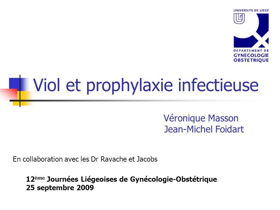 Viol et prophylaxie infectieuse 12 ème Journées Liégeoises de Gynécologie-Obstétrique 25 septembre 2009 Véronique Masson Jean-Michel Foidart En collab