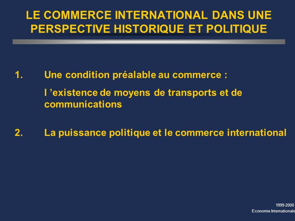 1999-2000 Economie Internationale LE COMMERCE INTERNATIONAL DANS UNE PERSPECTIVE HISTORIQUE ET POLITIQUE 1.