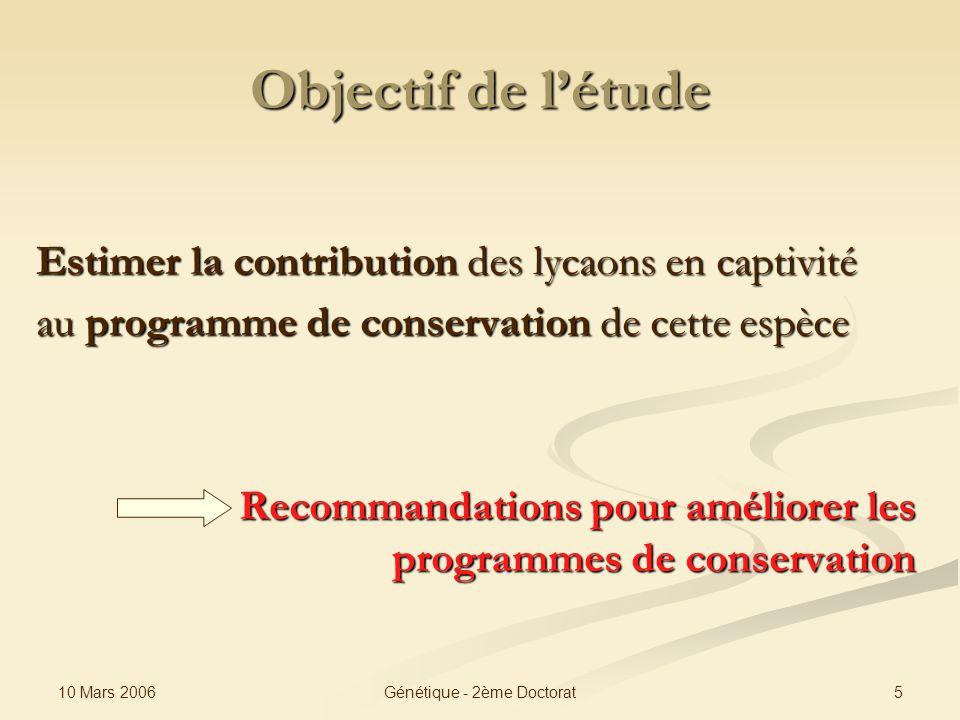 10 Mars 2006 5Génétique - 2ème Doctorat Objectif de létude Estimer la contribution des lycaons en captivité au programme de conservation de cette espè