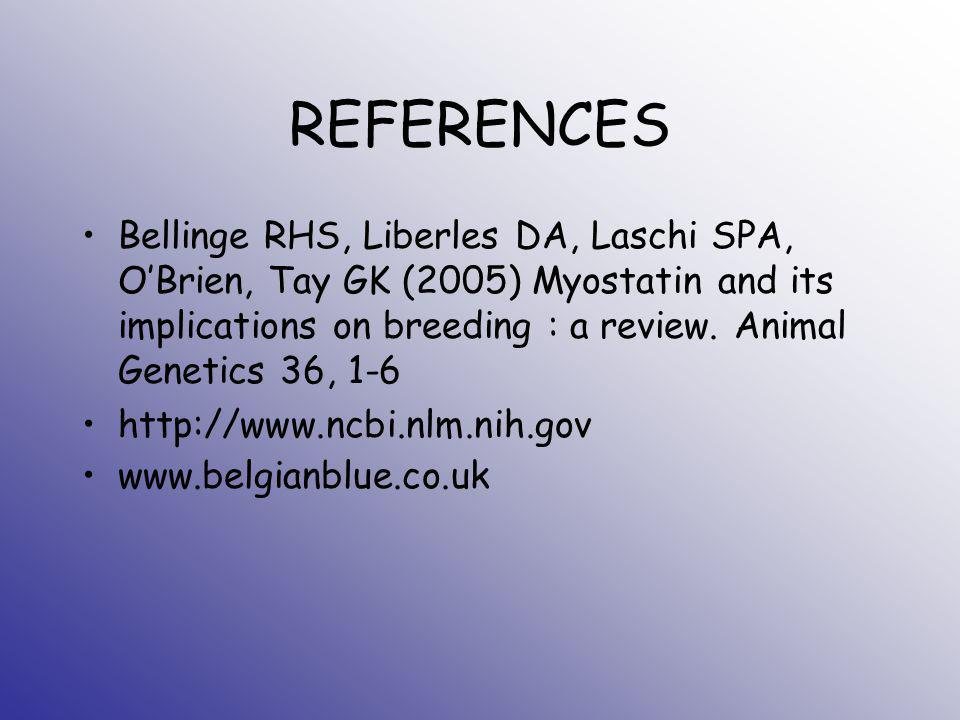 REFERENCES Bellinge RHS, Liberles DA, Laschi SPA, OBrien, Tay GK (2005) Myostatin and its implications on breeding : a review. Animal Genetics 36, 1-6