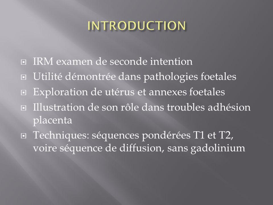 IRM examen de seconde intention Utilité démontrée dans pathologies foetales Exploration de utérus et annexes foetales Illustration de son rôle dans tr